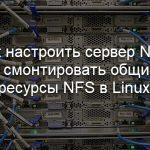 Как настроить сервер NFS и смонтировать общие ресурсы NFS в Linux