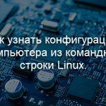 Как узнать конфигурацию компьютера из командной строки Linux.