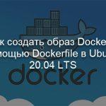 Как создать образ Docker с помощью Dockerfile в Ubuntu 20.04 LTS